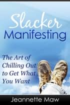 Slacker Manifesting: The Art of Chilling Out to Get What You Want ekitaplar by Jeannette Maw