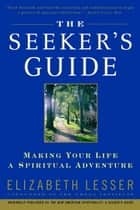 The Seeker's Guide - Making Your Life a Spiritual Adventure ebook by Elizabeth Lesser