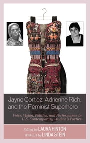 Jayne Cortez, Adrienne Rich, and the Feminist Superhero - Voice, Vision, Politics, and Performance in U.S. Contemporary Women's Poetics ebook by Laura Hinton,Laura Hinton,Renee M. Kingan,Linda Kinnahan,Deborah Mix,Kirsten Bartholomew Ortega,Jennifer D. Ryan-Bryant,Ellen McGrath Smith,Linda Stein,Conor Tomas Reed