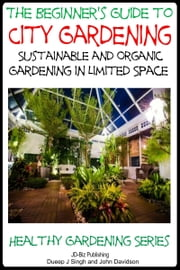 A Beginner's Guide to City Gardening: Sustainable and Organic Gardening In Limited Space ebook by Dueep Jyot Singh,John Davidson