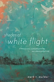 Shades of White Flight - Evangelical Congregations and Urban Departure ebook by Mark T. Mulder