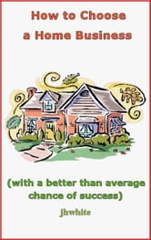 How to Choose a Home Business (With a Better Than Average Chance of Success) ebook by J H White