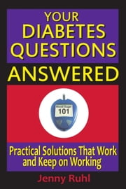Your Diabetes Questions Answered: Practical Solutions That Work and Keep on Working - Blood Sugar 101 Library, #2 ebook by Jenny Ruhl