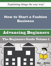 How to Start a Fashion Business (Beginners Guide) ebook by Chadwick Tomlin,Sam Enrico