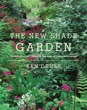The New Shade Garden - Creating a Lush Oasis in the Age of Climate Change ebook by Ken Druse