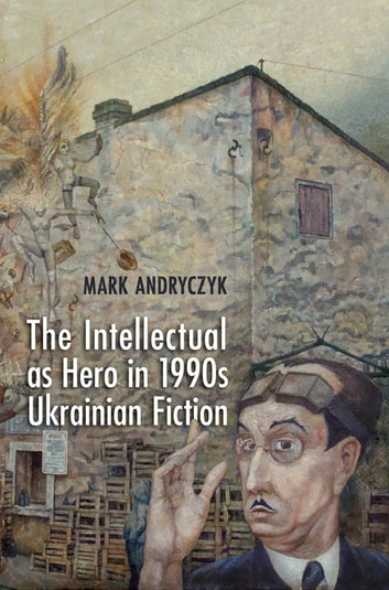 The Intellectual as Hero in 1990s Ukrainian Fiction ebook by Mark  Andryczyk