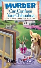 Murder Can Confuse Your Chihuahua ebook by Rose Pressey