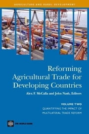 Reforming Agricultural Trade for Developing Countries (Volume 2): Quantifying the Impact of Multilateral Trade Reform ebook by McCalla, Alex F.