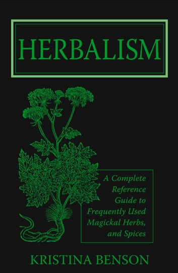 Herbalism: A Complete Reference Guide to Magickal Herbs and Spices ebook by Kristina Benson