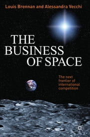The Business of Space - The Next Frontier of International Competition ebook by Dr Louis Brennan,Dr Alessandra Vecchi