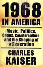 1968 in America - Music, Politics, Chaos, Counterculture, and the Shaping of a Generation ebook by Charles Kaiser