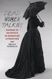 Dead Women Talking - Figures of Injustice in American Literature ebook by Brian Norman