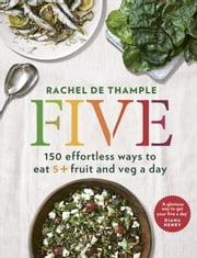 Five - 150 effortless ways to eat 5+ fruit and veg a day ebook by Rachel de Thample