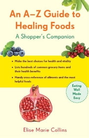 An A-Z Guide to Healing Foods - A Shopper's Reference ebook by Elise Marie Collins