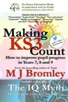 Making Key Stage 3 Count: How to Improve Pupil Progress in Years 7, 8 and 9 ebook by M J Bromley