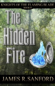 The Hidden Fire (Knights of the Flaming Blade #2) ebook by James R. Sanford
