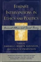 Feminist Interventions in Ethics and Politics ebook by Barbara S. Andrew,Jean Keller,Lisa H. Schwartzman