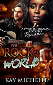 You Rock My World: A BWWM Interracial Rock Star Romance ebook by Kay Michelle
