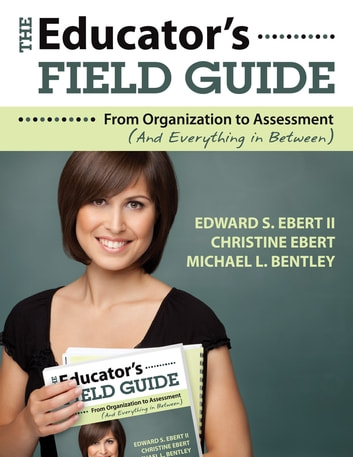 The Educator's Field Guide - From Organization to Assessment (And Everything in Between) ebook by Edward S. Ebert,Dr. Christine K. Ebert,Michael L. Bentley