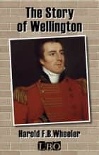 The Story of Wellington ebook by Harold F. B. Wheeler