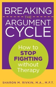 Breaking the Argument Cycle - How to Stop Fighting Without Therapy ebook by Sharon Rivkin, MA, MFT