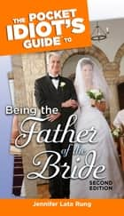 The Pocket Idiot's Guide to Being the Father of the Bride, 2nd Edition ebook by Jennifer Lata Rung