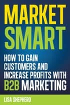 Market Smart:How to Gain Customers and Increase Profits with B2B Marketing ebook by Lisa Shepherd