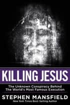 Killing Jesus - The Unknown Conspiracy Behind the World's Most Famous Execution ebook by Mansfield