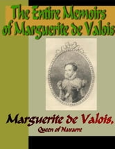The Entire Memoirs of Marguerite de Valois ebook by Valois, Maruerite de