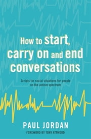 How to start, carry on and end conversations - Scripts for social situations for people on the autism spectrum ebook by Paul Jordan, Tony Attwood