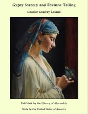 Gypsy Sorcery and Fortune Telling ebook by Charles Godfrey Leland