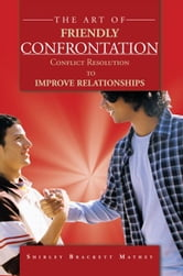 The Art of Friendly Confrontation - Conflict Resolution TO IMPROVE RELATIONSHIPS ebook by Shirley Brackett Mathey