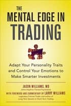 The Mental Edge in Trading : Adapt Your Personality Traits and Control Your Emotions to Make Smarter Investments ebook by Jason Williams