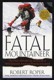 Fatal Mountaineer - The High-Altitude Life and Death of Willi Unsoeld, American Himalayan Legend ebook by Robert Roper