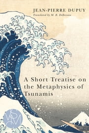 A Short Treatise on the Metaphysics of Tsunamis ebook by Jean-Pierre Dupuy,Malcolm B. DeBevoise