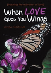 When Love Gives You Wings - (tracking the evolution of love) ebook by Gwen Editin