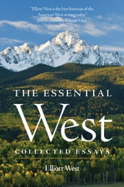 The Essential West - Collected Essays ebook by Elliott West,Richard White, Ph.D
