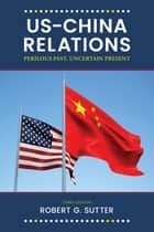 US-China Relations - Perilous Past, Uncertain Present ebook by Robert G. Sutter