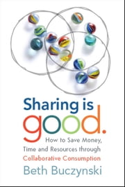 Sharing is Good - How to Save Money, Time and Resources through Collaborative Consumption ebook by Beth Buczynski