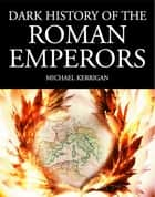 Dark History of the Roman Emperors ebook by Michael Kerrigan