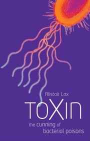 Toxin - The cunning of bacterial poisons ebook by Alistair J. Lax