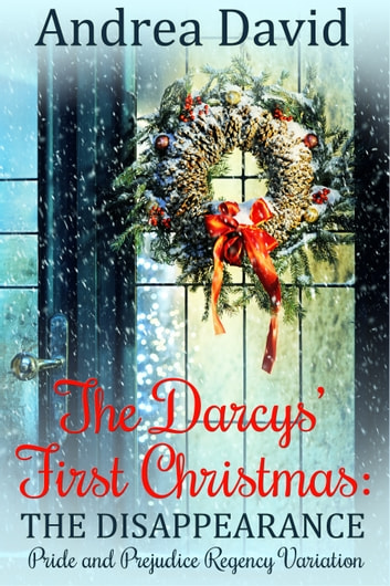The Darcys' First Christmas: The Disappearance - Pride and Prejudice Regency Variation ebook by Andrea David
