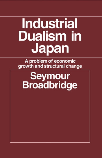 Industrial Dualism in Japan - A Problem of Economic Growth and Structure Change ebook by Seymour Broadbridge