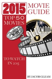 2015 Movie Guide: Top 50 Movies to Watch In 2015 ebook by Jacob Gleam