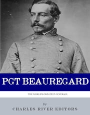 The First Confederate Hero: The Life and Career of P.G.T. Beauregard ebook by Charles River Editors