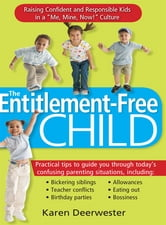"Entitlement-Free Child: Raising Confident And Responsible Kids In A ""Me Mine Now!"" Culture ebook by Karen Deerwester"