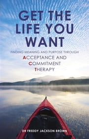 Get the Life You Want - Finding Meaning and Purpose through Acceptance and Commitment Therapy ebook by Freddie Jackson Brown