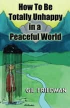 How to be Totally Unhappy In A Peaceful World ebook by Gil Friedman