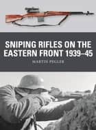 Sniping Rifles on the Eastern Front 1939–45 ebook by Martin Pegler, Alan Gilliland, Johnny Shumate
