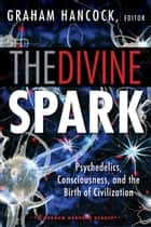 The Divine Spark: A Graham Hancock Reader - Psychedelics, Consciousness, and the Birth of Civilization ebook by Graham Hancock